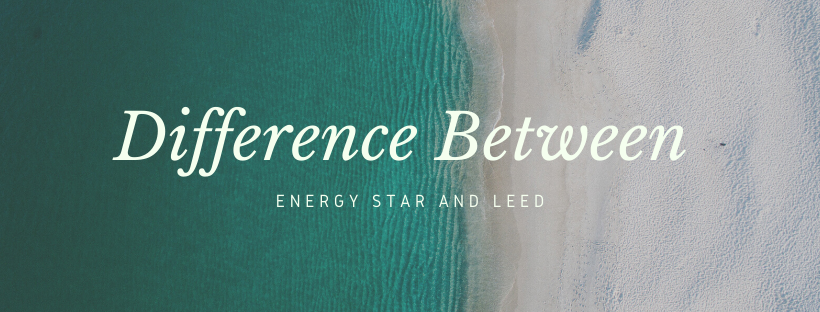 What is the difference between Energy Star and LEED?|Energy Star|LEED