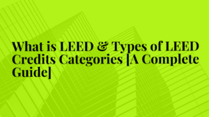 What is LEED & Types of LEED Credits Categories [A Complete Guide]